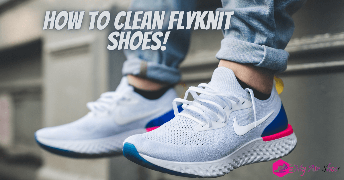 How to Clean Flyknit Shoes